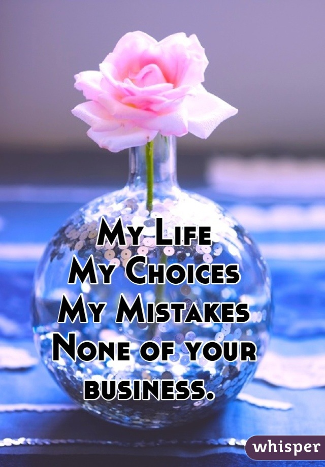My Life My Choices  My Mistakes  None of your business.