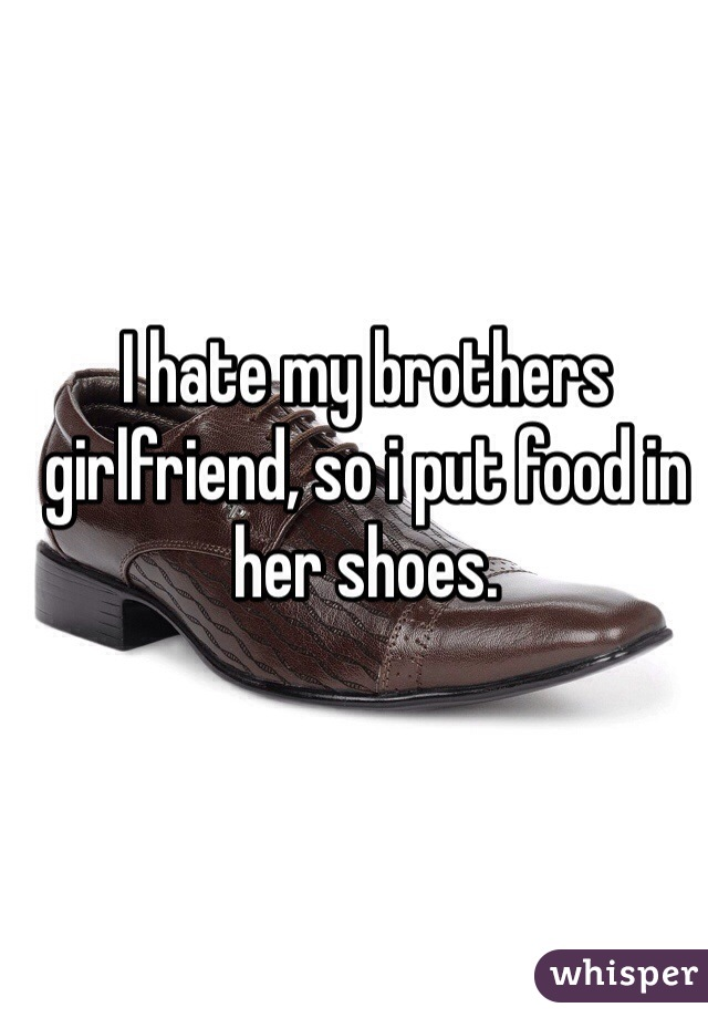 I hate my brothers girlfriend, so i put food in her shoes.