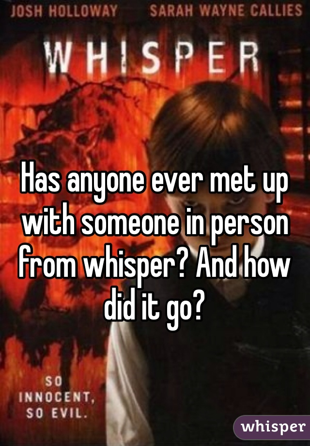 Has anyone ever met up with someone in person from whisper? And how did it go?