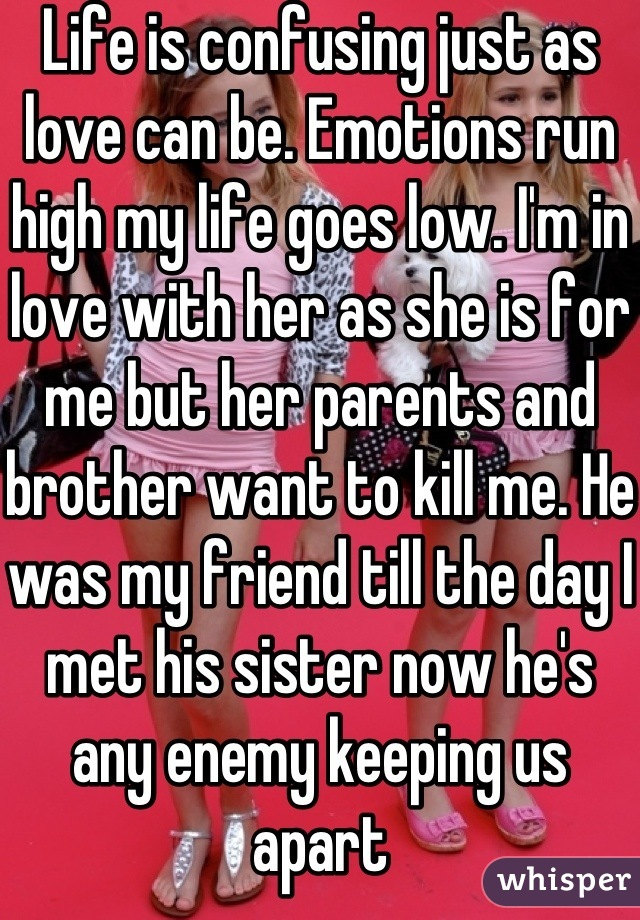 Life is confusing just as love can be. Emotions run high my life goes low. I'm in love with her as she is for me but her parents and brother want to kill me. He was my friend till the day I met his sister now he's any enemy keeping us apart