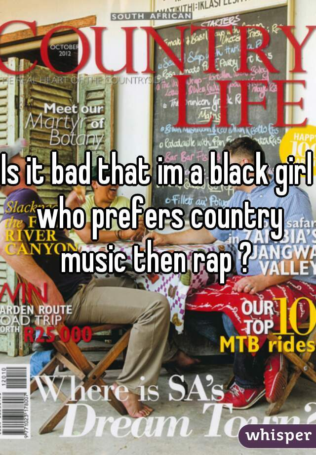 Is it bad that im a black girl who prefers country music then rap ?