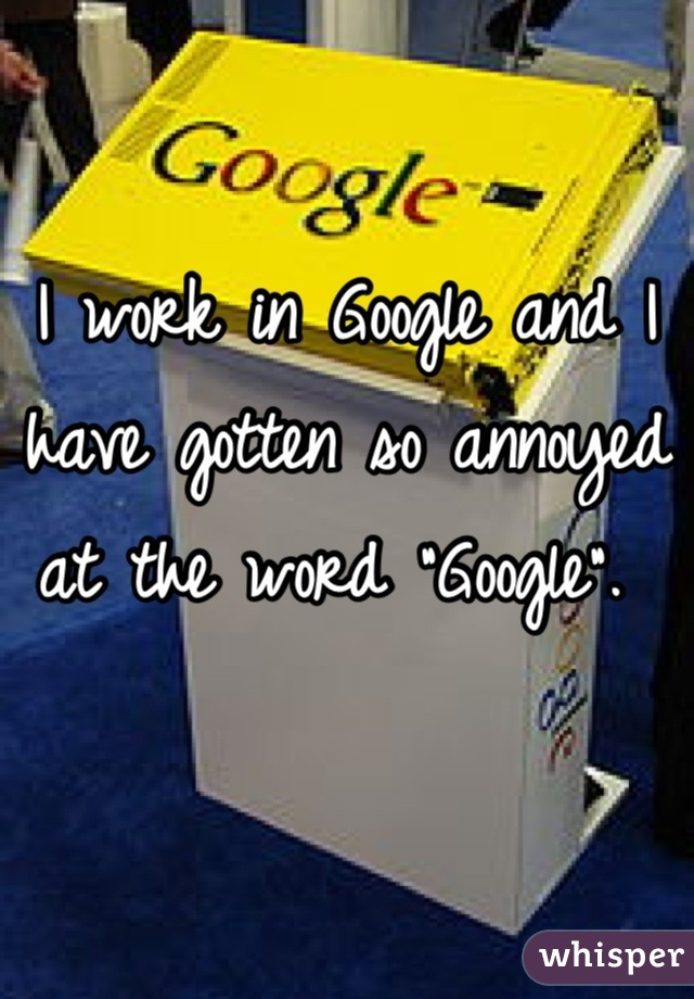 """I work in Google and I have gotten so annoyed at the word """"Google""""."""