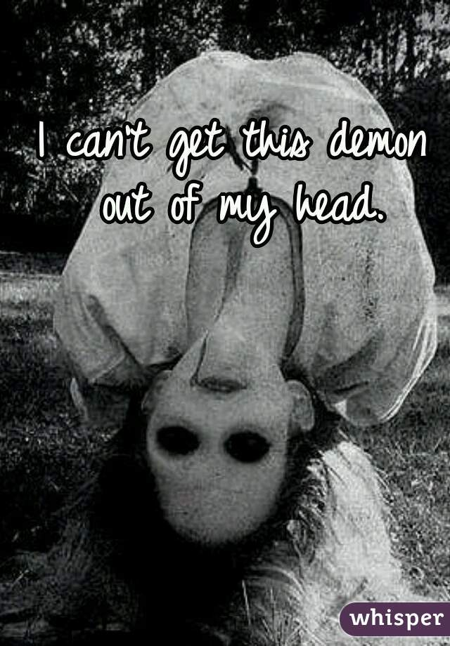 I can't get this demon out of my head.