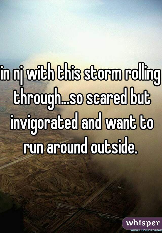in nj with this storm rolling through...so scared but invigorated and want to run around outside.