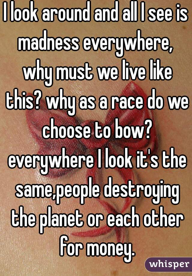 I look around and all I see is madness everywhere,  why must we live like this? why as a race do we choose to bow? everywhere I look it's the same,people destroying the planet or each other for money.