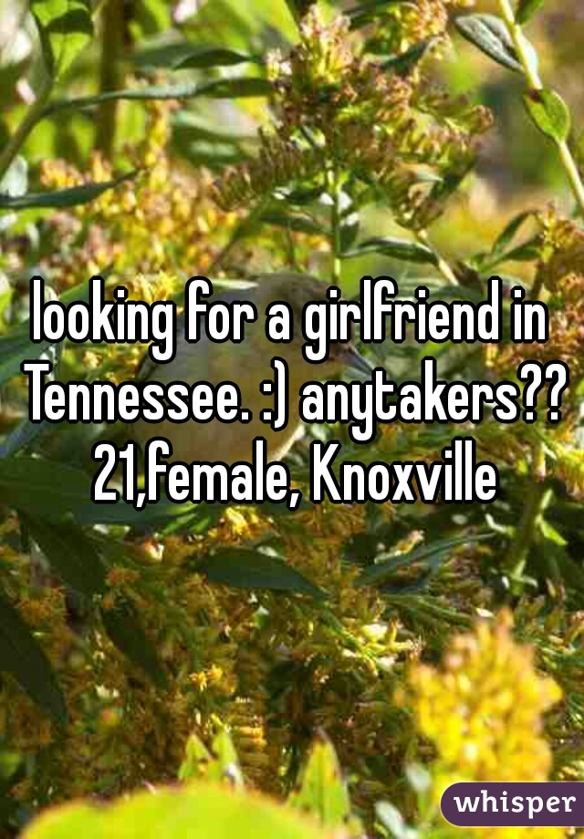 looking for a girlfriend in Tennessee. :) anytakers?? 21,female, Knoxville