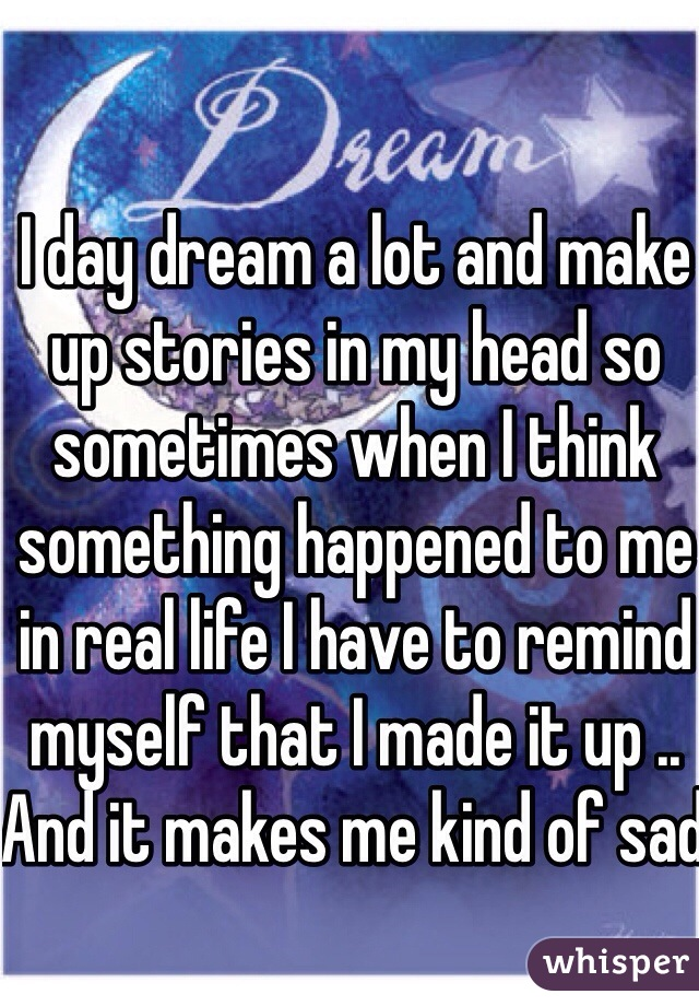 I day dream a lot and make up stories in my head so sometimes when I think something happened to me in real life I have to remind myself that I made it up .. And it makes me kind of sad