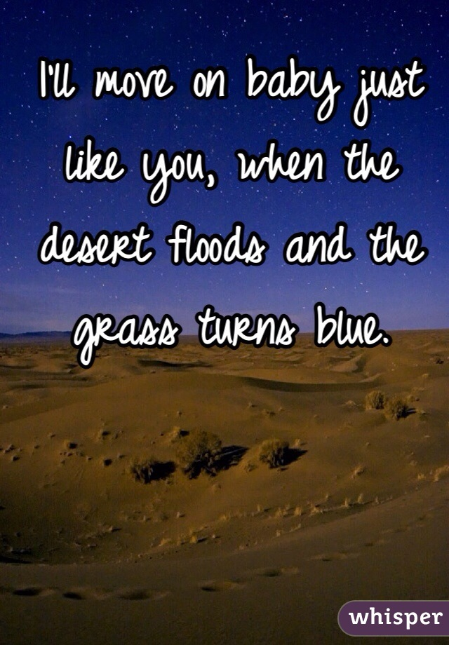 I'll move on baby just like you, when the desert floods and the grass turns blue.