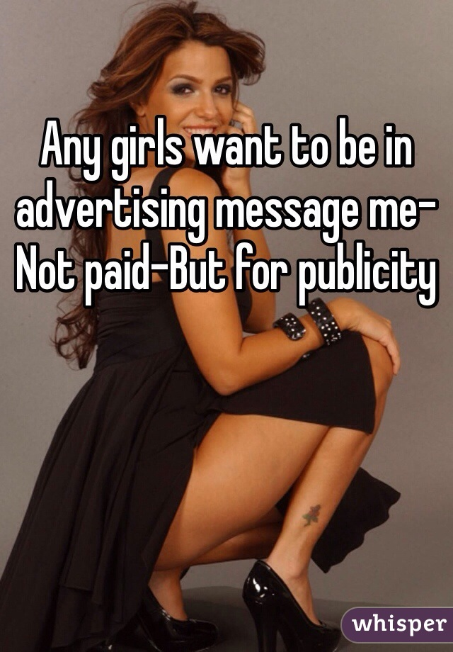 Any girls want to be in advertising message me-Not paid-But for publicity