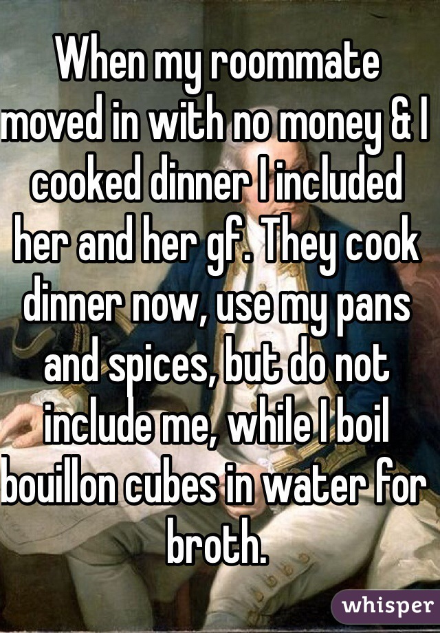 When my roommate moved in with no money & I cooked dinner I included her and her gf. They cook dinner now, use my pans and spices, but do not include me, while I boil bouillon cubes in water for broth.