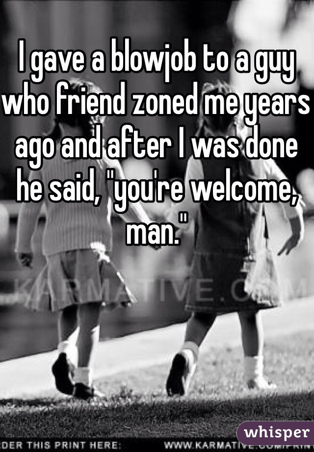 """I gave a blowjob to a guy who friend zoned me years ago and after I was done he said, """"you're welcome, man."""""""
