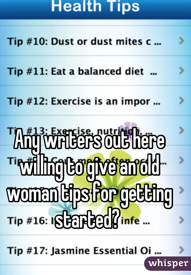 Any writers out here willing to give an old woman tips for getting started?