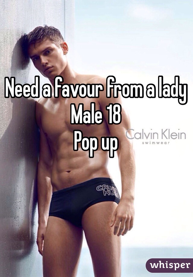 Need a favour from a lady  Male 18  Pop up