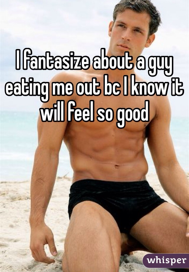 I fantasize about a guy eating me out bc I know it will feel so good