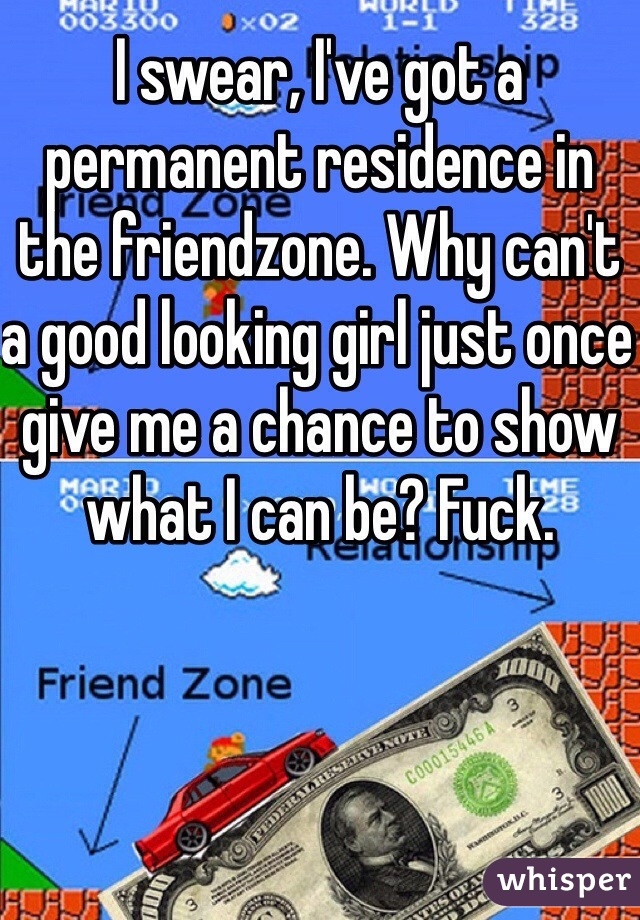 I swear, I've got a permanent residence in the friendzone. Why can't a good looking girl just once give me a chance to show what I can be? Fuck.