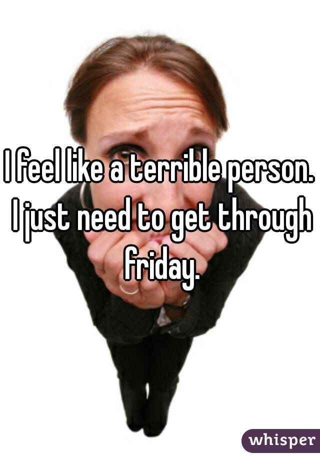 I feel like a terrible person. I just need to get through friday.