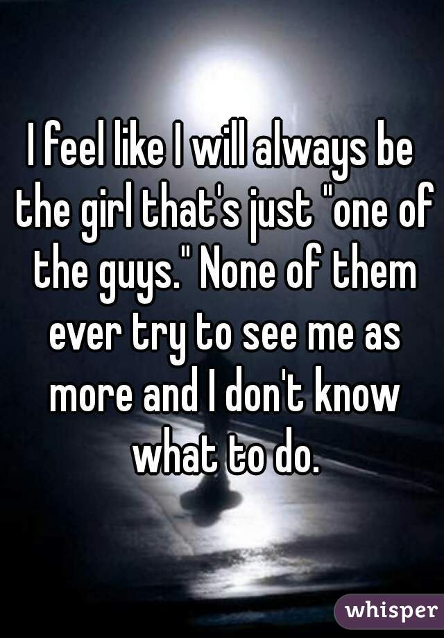 """I feel like I will always be the girl that's just """"one of the guys."""" None of them ever try to see me as more and I don't know what to do."""