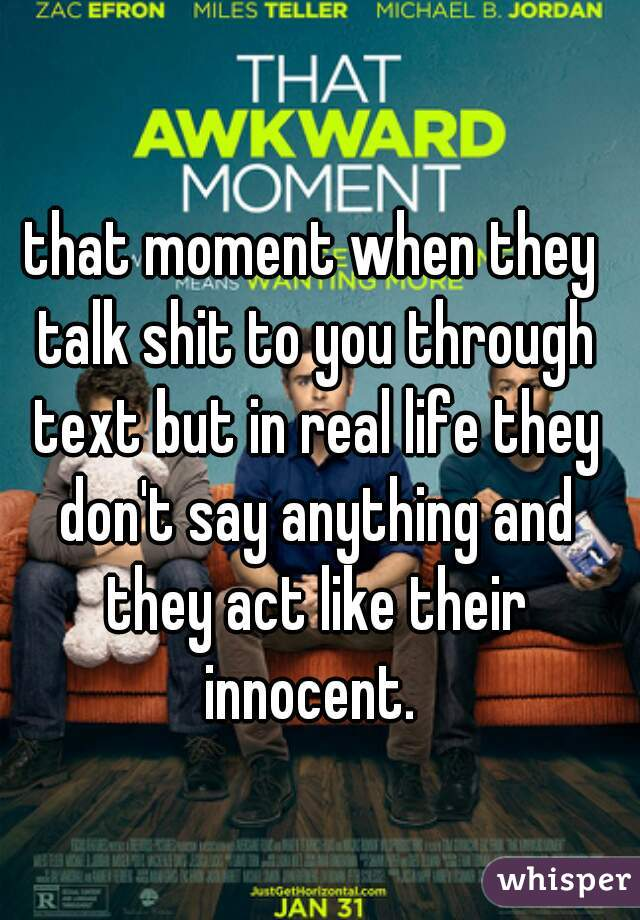 that moment when they talk shit to you through text but in real life they don't say anything and they act like their innocent.