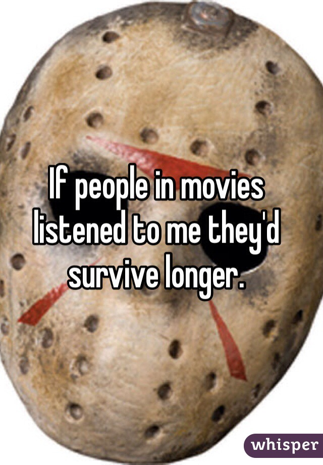 If people in movies listened to me they'd survive longer.