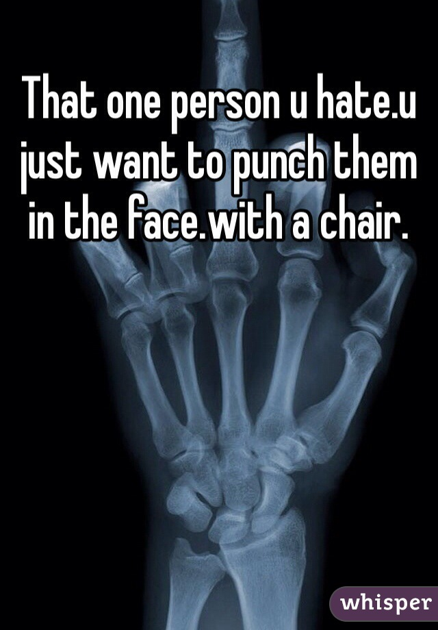 That one person u hate.u just want to punch them in the face.with a chair.