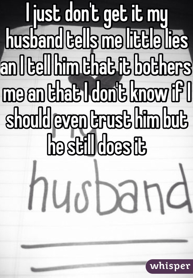 I just don't get it my husband tells me little lies an I tell him that it bothers me an that I don't know if I should even trust him but he still does it