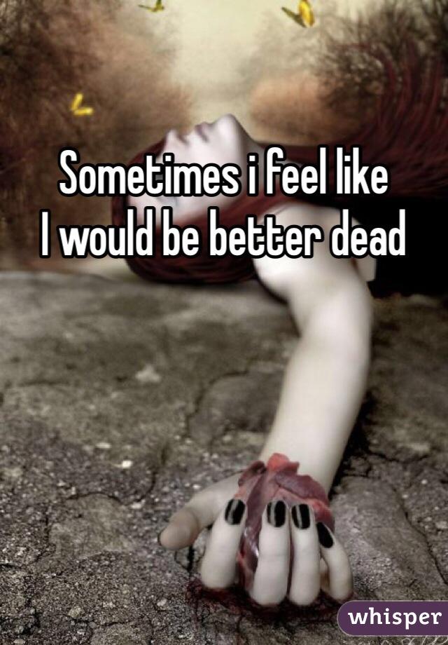 Sometimes i feel like  I would be better dead