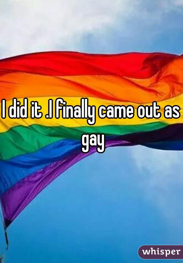 I did it .I finally came out as gay