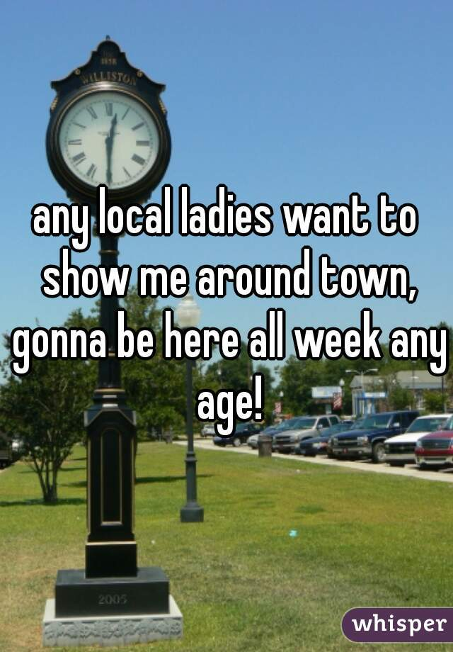 any local ladies want to show me around town, gonna be here all week any age!