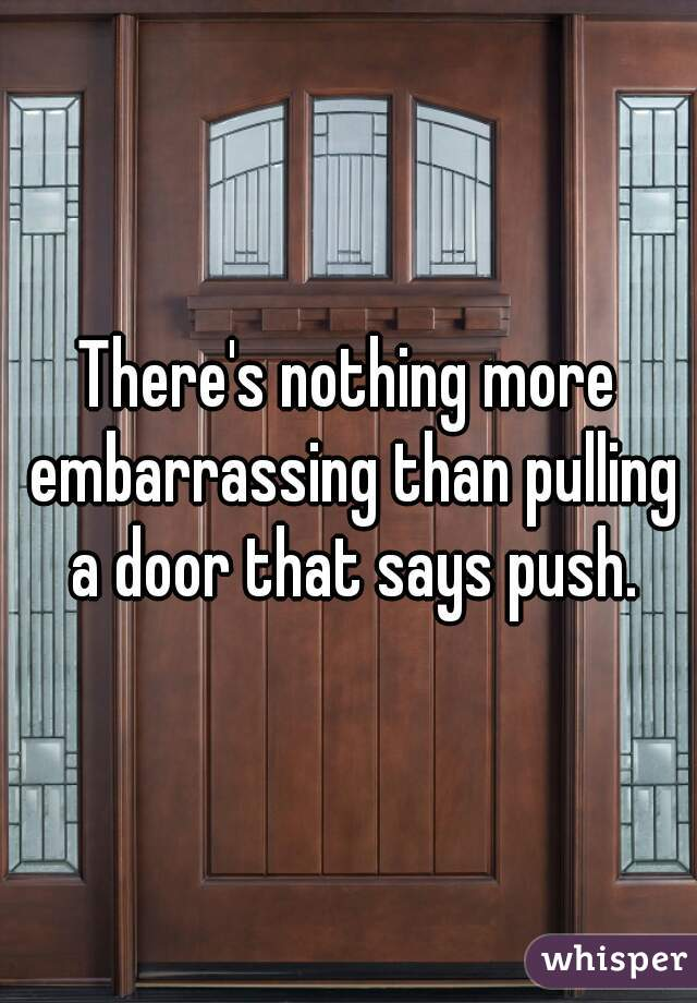 There's nothing more embarrassing than pulling a door that says push.