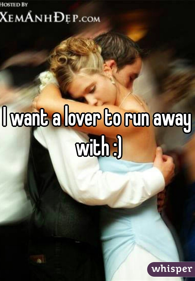 I want a lover to run away with :)