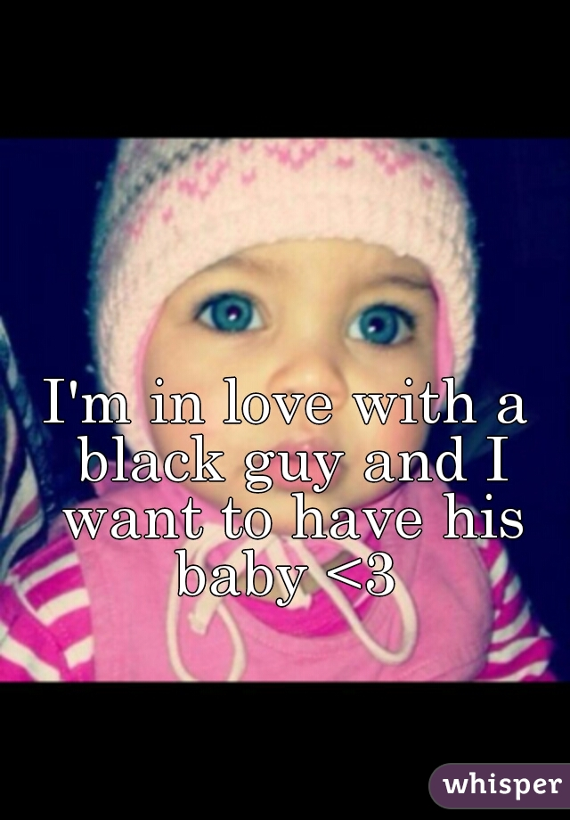 I'm in love with a black guy and I want to have his baby <3