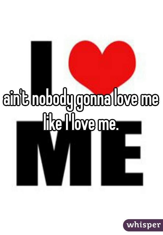 ain't nobody gonna love me like I love me.