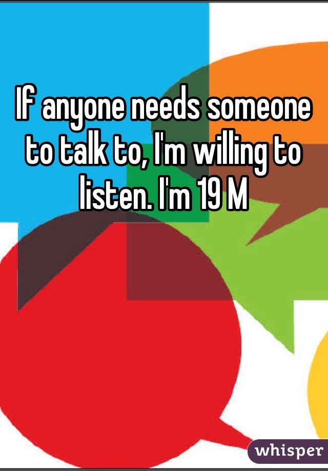If anyone needs someone to talk to, I'm willing to listen. I'm 19 M