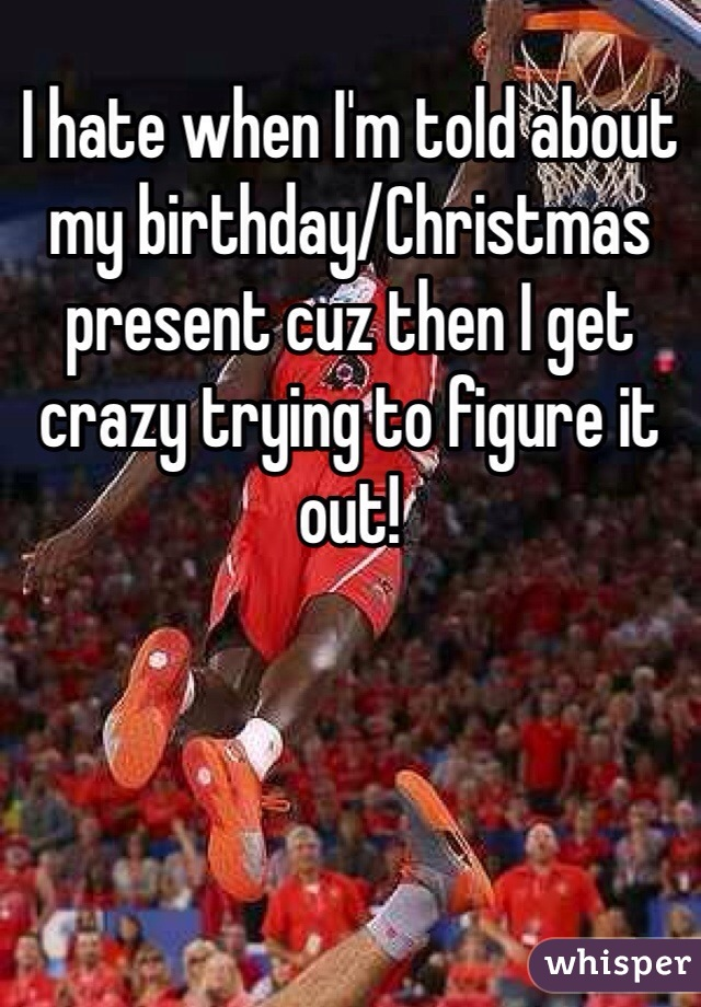 I hate when I'm told about my birthday/Christmas present cuz then I get crazy trying to figure it out!