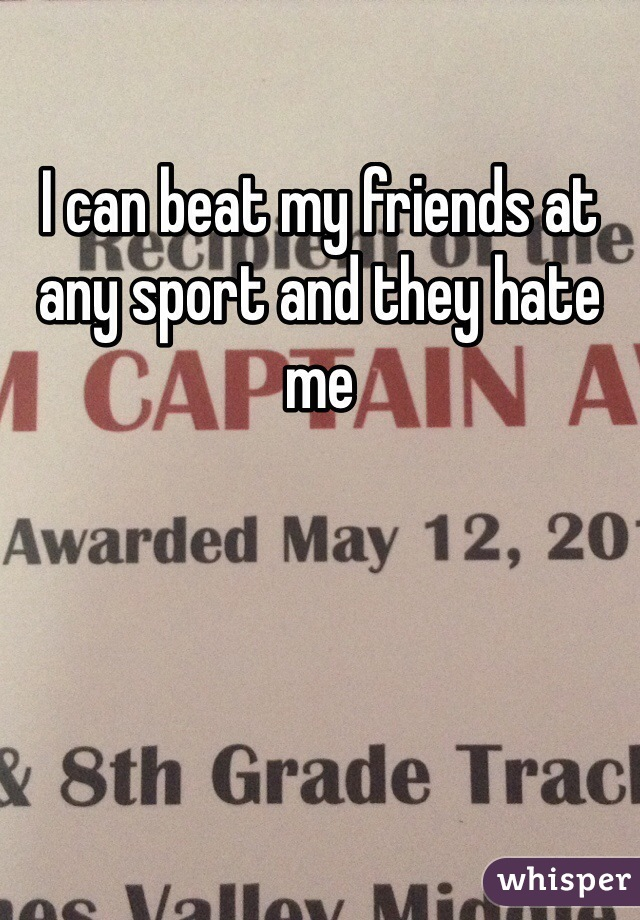 I can beat my friends at any sport and they hate me
