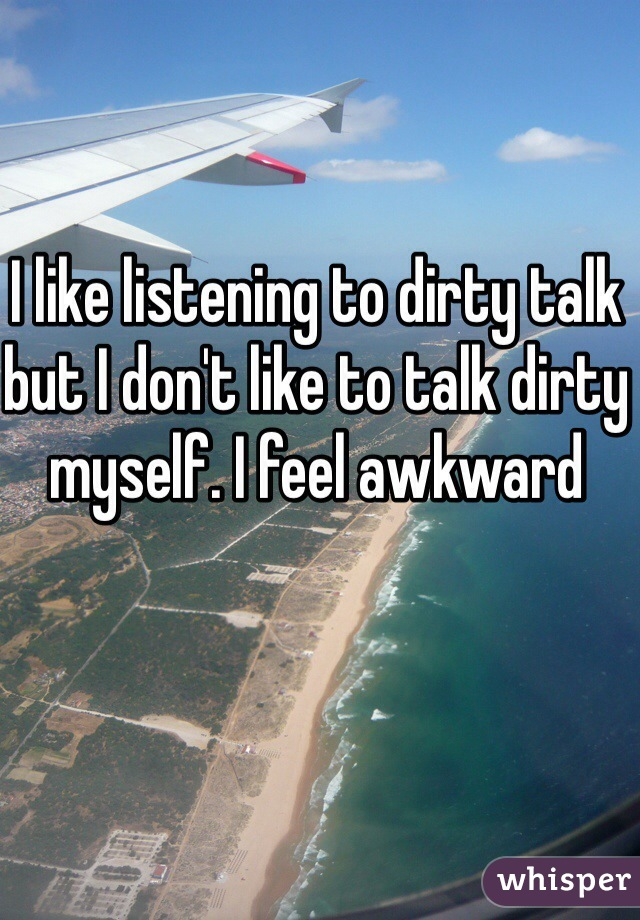 I like listening to dirty talk but I don't like to talk dirty myself. I feel awkward