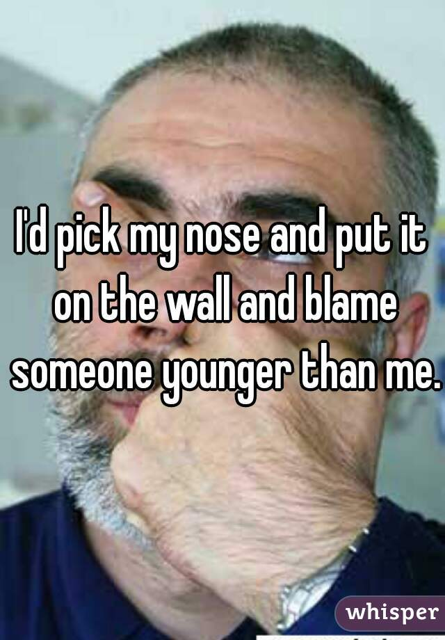 I'd pick my nose and put it on the wall and blame someone younger than me.