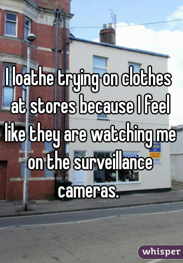 I loathe trying on clothes at stores because I feel like they are watching me on the surveillance cameras.