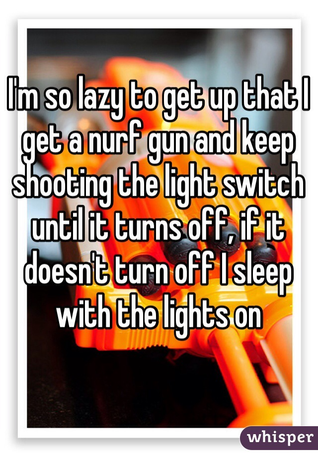I'm so lazy to get up that I get a nurf gun and keep shooting the light switch until it turns off, if it doesn't turn off I sleep with the lights on