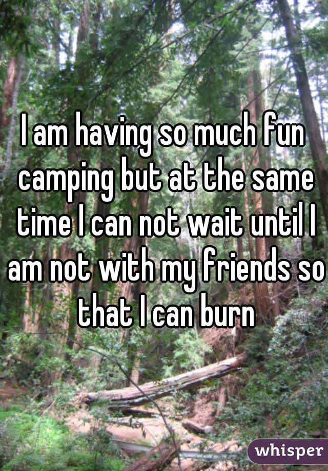 I am having so much fun camping but at the same time I can not wait until I am not with my friends so that I can burn