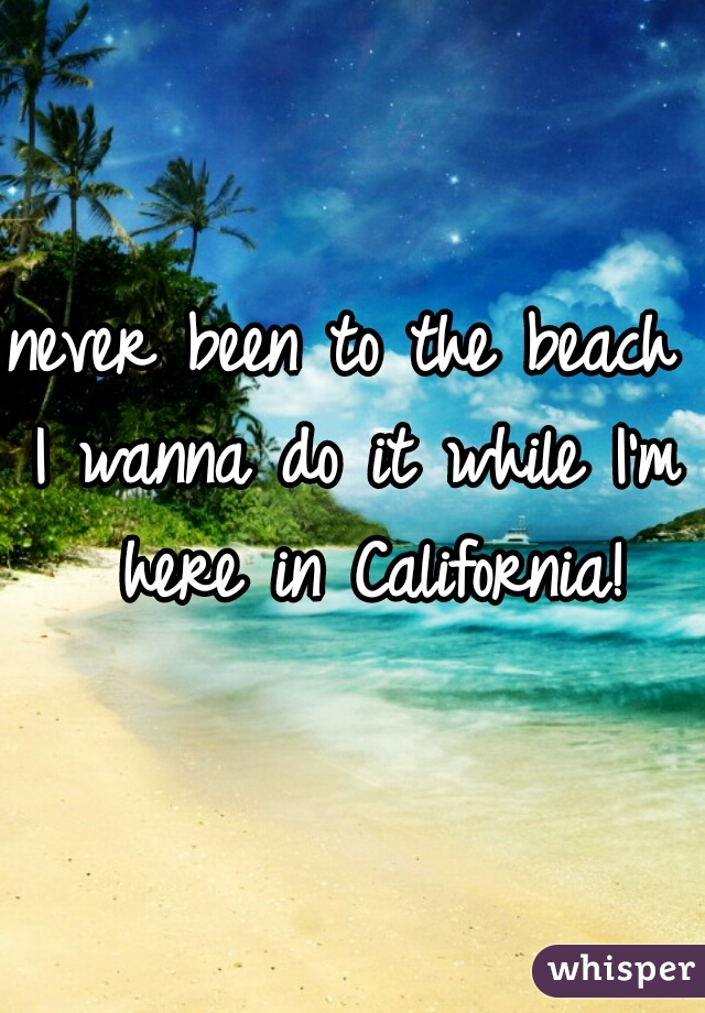never been to the beach  I wanna do it while I'm here in California!