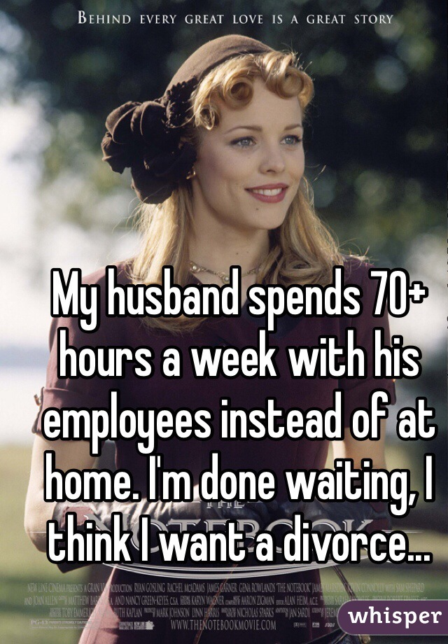 My husband spends 70+ hours a week with his employees instead of at home. I'm done waiting, I think I want a divorce...