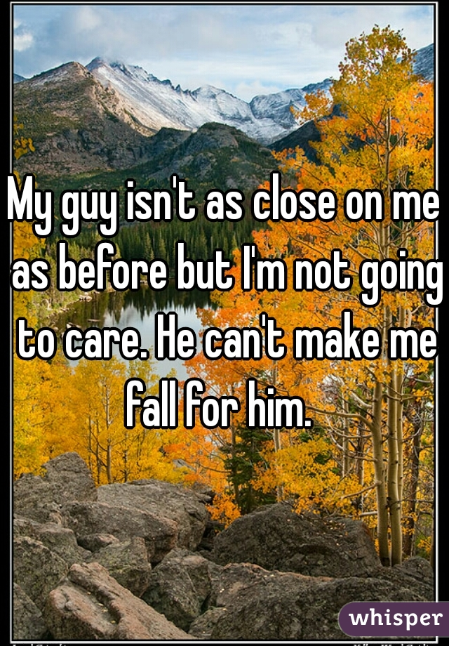 My guy isn't as close on me as before but I'm not going to care. He can't make me fall for him.