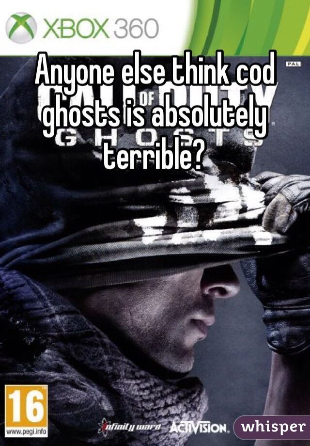 Anyone else think cod ghosts is absolutely terrible?