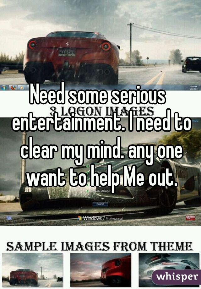 Need some serious  entertainment. I need to clear my mind. any one want to help Me out.