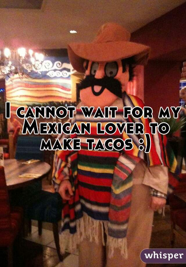 I cannot wait for my Mexican lover to make tacos :)