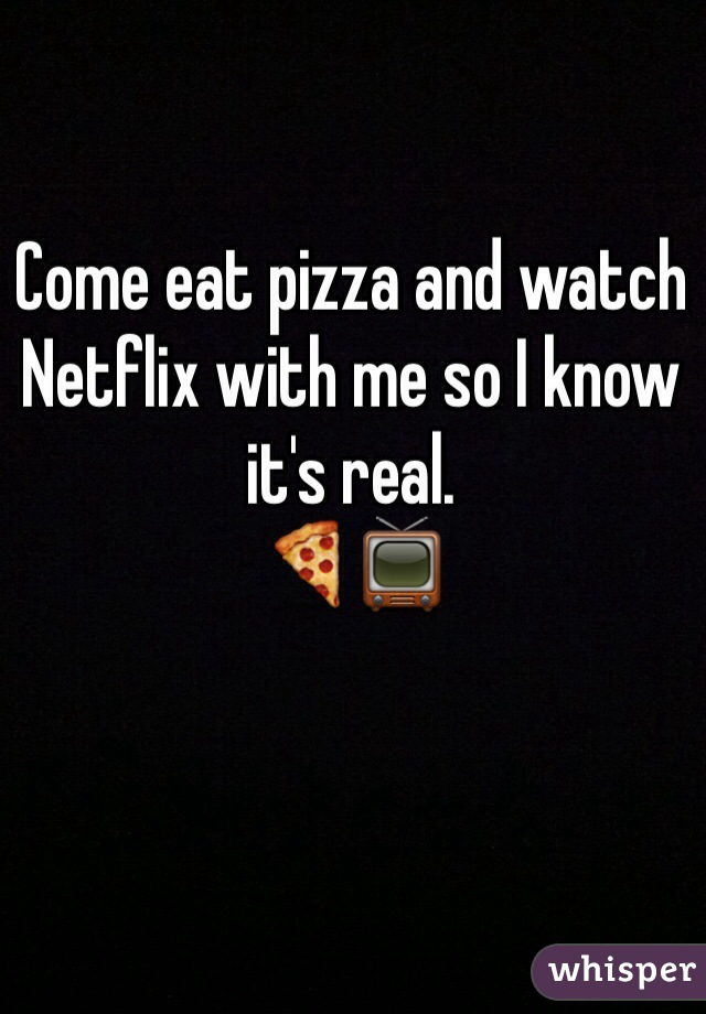 Come eat pizza and watch Netflix with me so I know it's real.  🍕📺