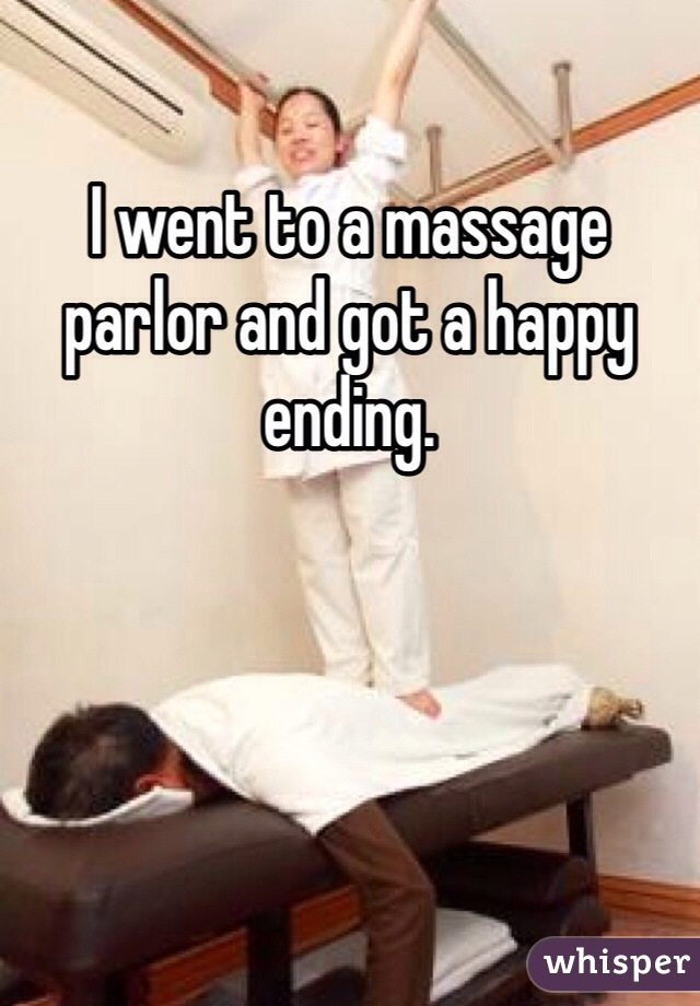 I went to a massage parlor and got a happy ending.