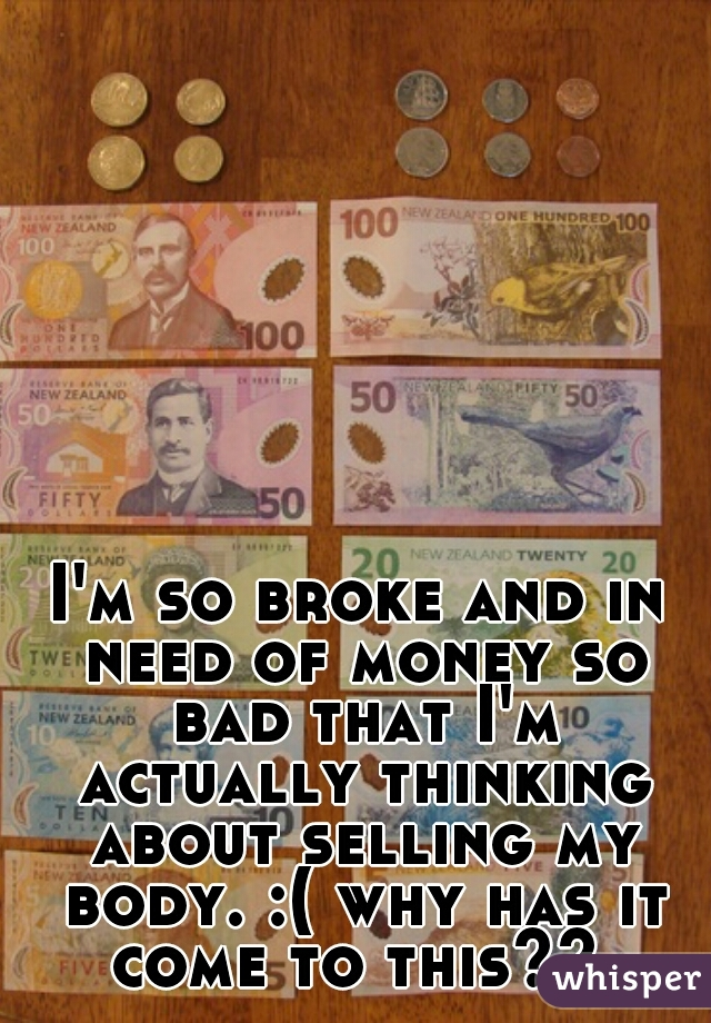 I'm so broke and in need of money so bad that I'm actually thinking about selling my body. :( why has it come to this??