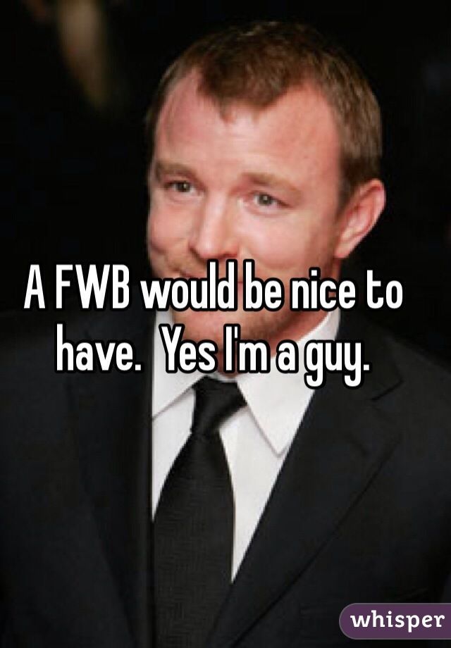 A FWB would be nice to have.  Yes I'm a guy.